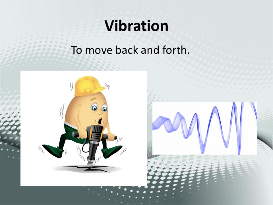Vibration To move back and forth.