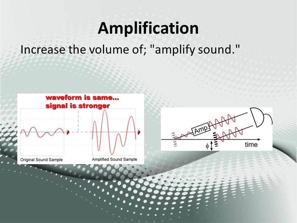 Amplification Increase the volume of; amplify sound.