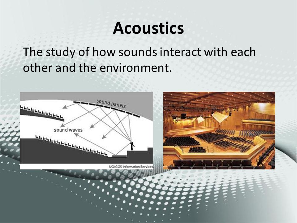 Acoustics The study of how sounds interact with each other and the environment.