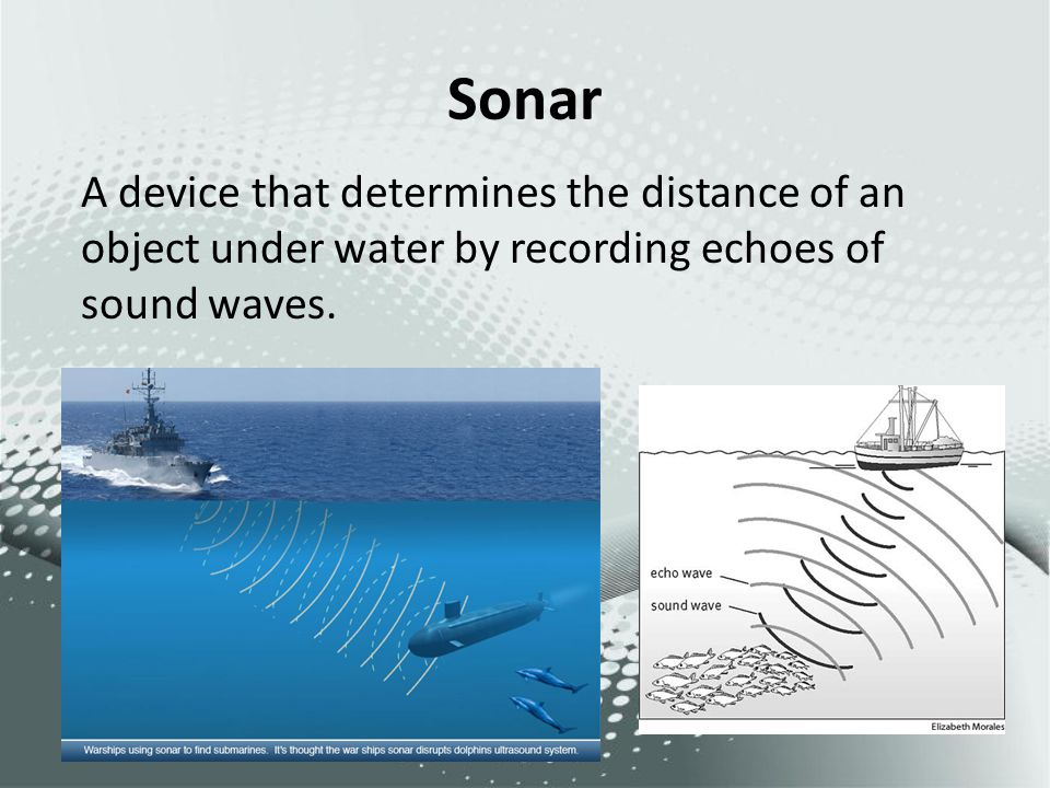 Sonar A device that determines the distance of an object under water by recording echoes of sound waves.