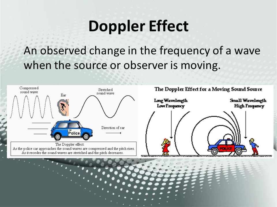 Doppler Effect An observed change in the frequency of a wave when the source or observer is moving.