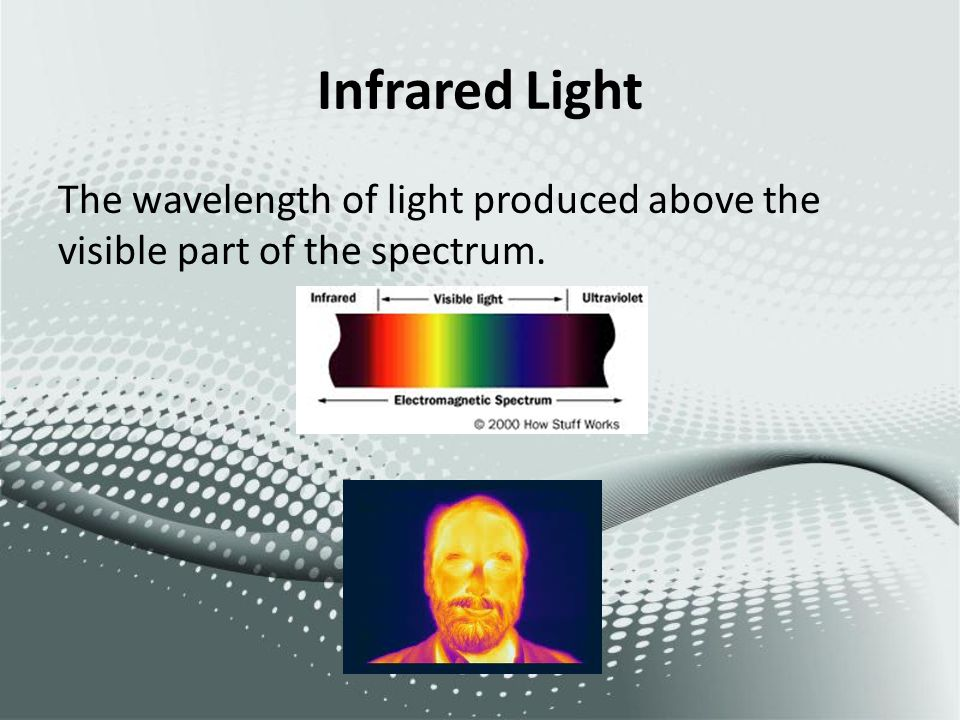 Infrared Light The wavelength of light produced above the visible part of the spectrum.