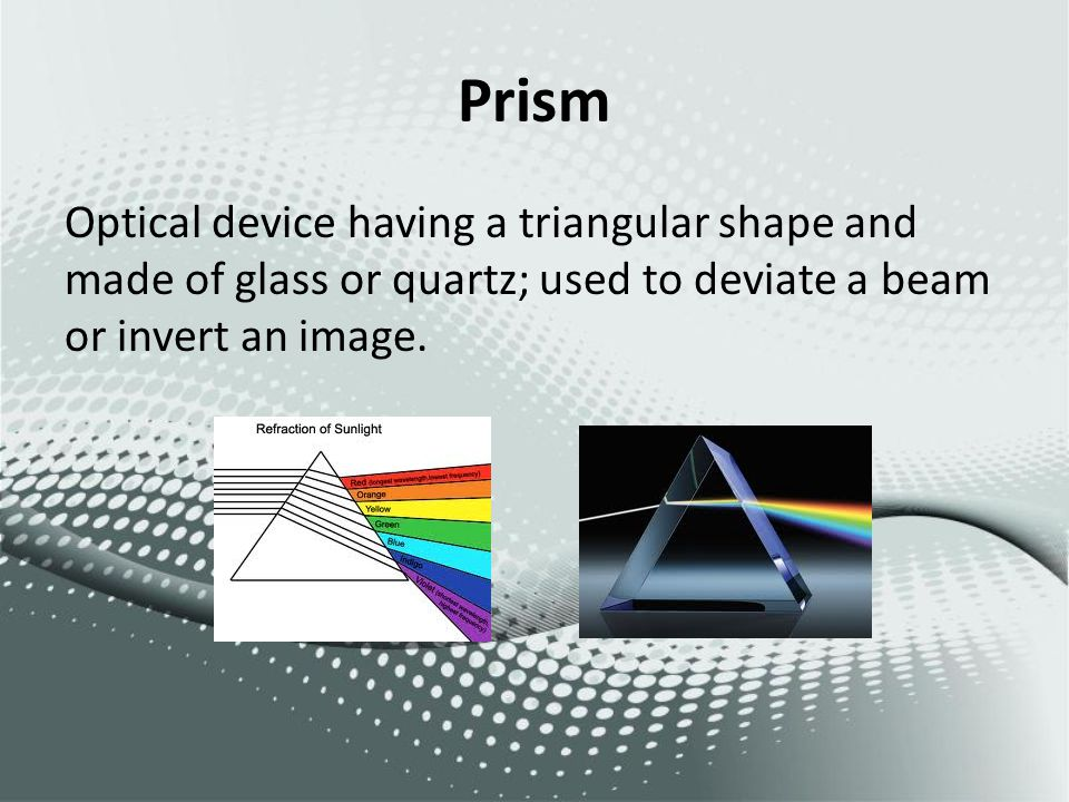 Prism Optical device having a triangular shape and made of glass or quartz; used to deviate a beam or invert an image.