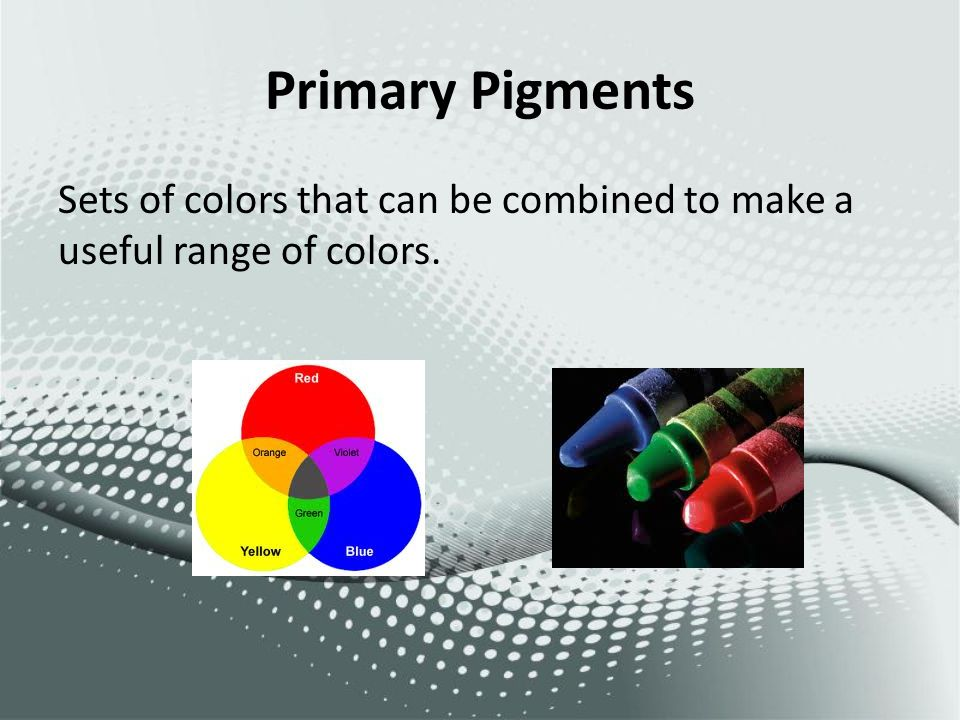 Primary Pigments Sets of colors that can be combined to make a useful range of colors.