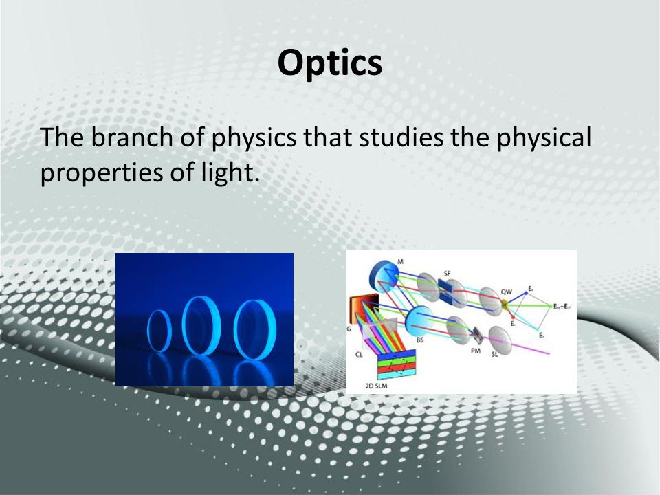 Optics The branch of physics that studies the physical properties of light.
