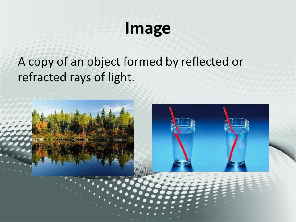 Image A copy of an object formed by reflected or refracted rays of light.