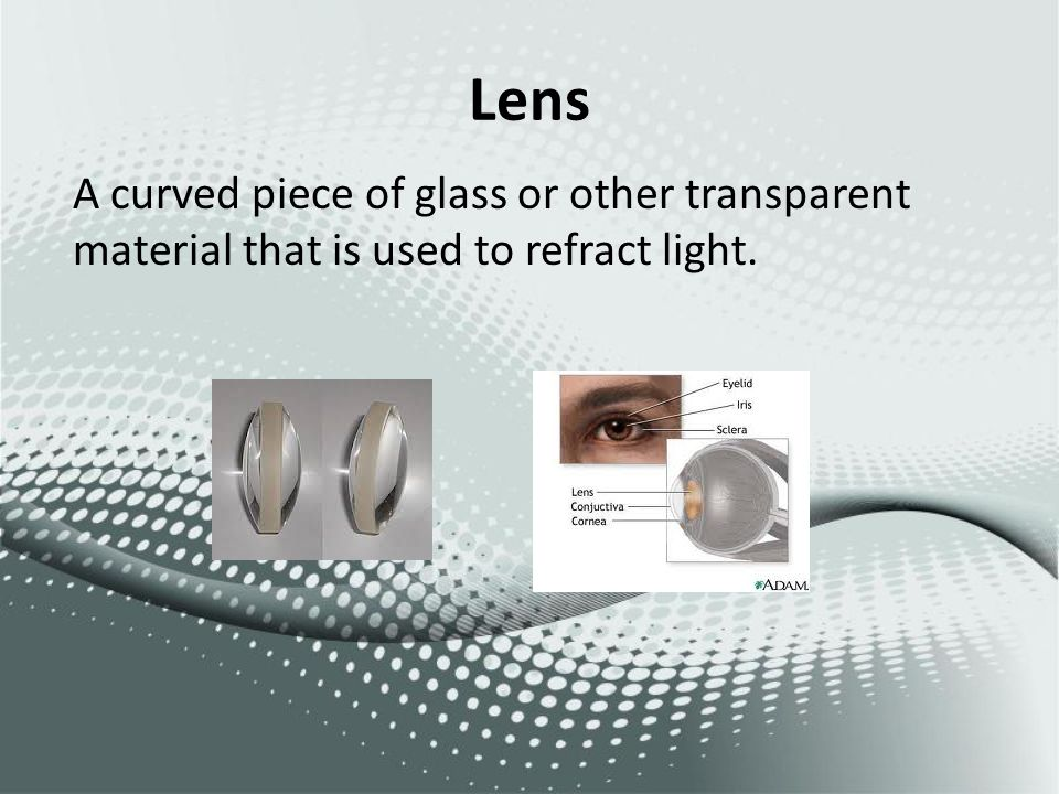 Lens A curved piece of glass or other transparent material that is used to refract light.