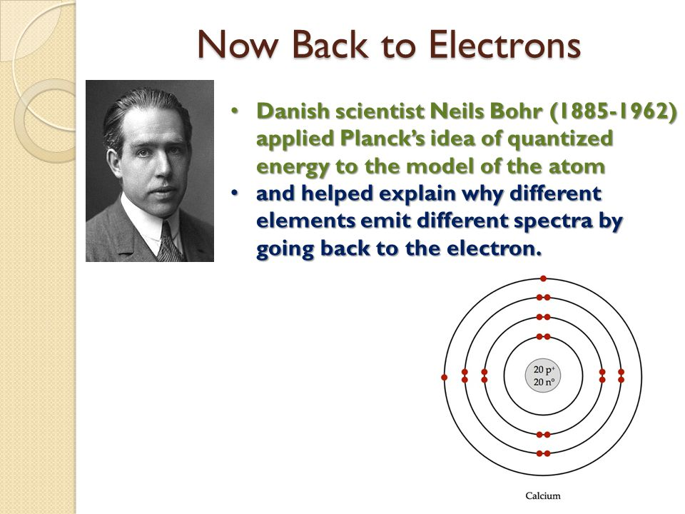 Now Back to Electrons Danish scientist Neils Bohr (1885-1962) applied Planck's idea of quantized energy to the model of the atom.