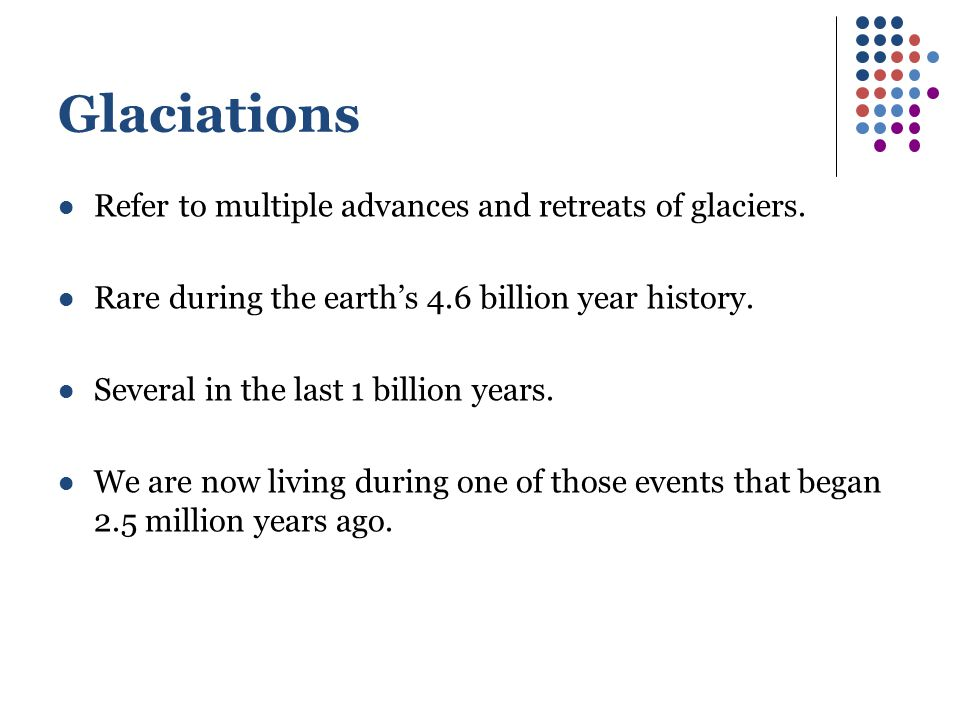 Glaciations Refer to multiple advances and retreats of glaciers.