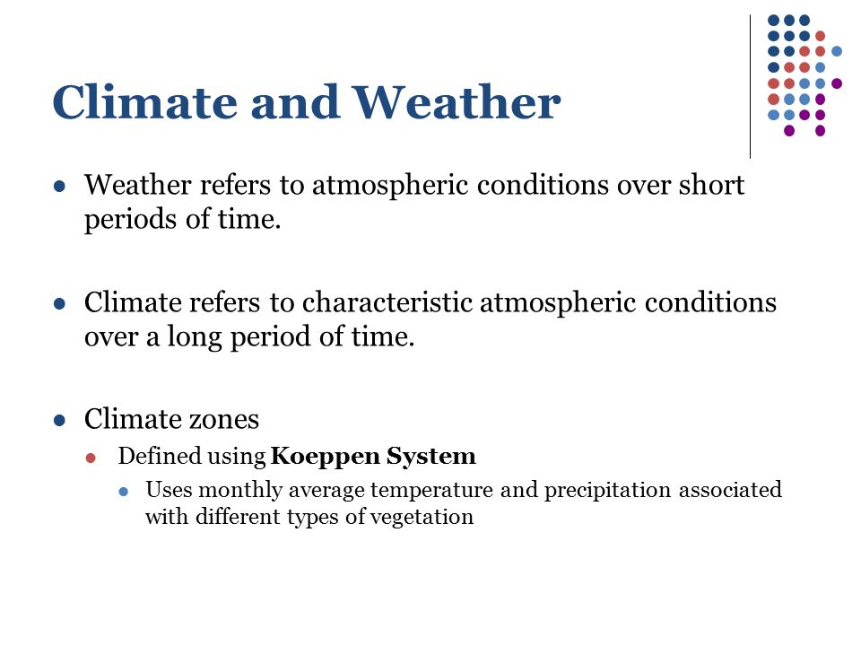 Climate and Weather Weather refers to atmospheric conditions over short periods of time.