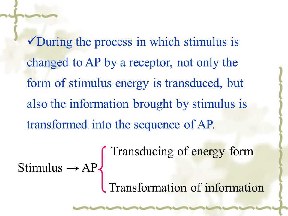 During the process in which stimulus is changed to AP by a receptor, not only the form of stimulus energy is transduced, but also the information brought by stimulus is transformed into the sequence of AP.