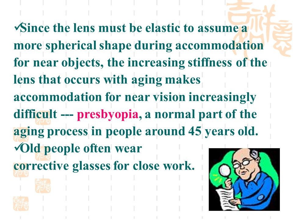 Since the lens must be elastic to assume a more spherical shape during accommodation for near objects, the increasing stiffness of the lens that occurs with aging makes accommodation for near vision increasingly difficult --- presbyopia, a normal part of the aging process in people around 45 years old.