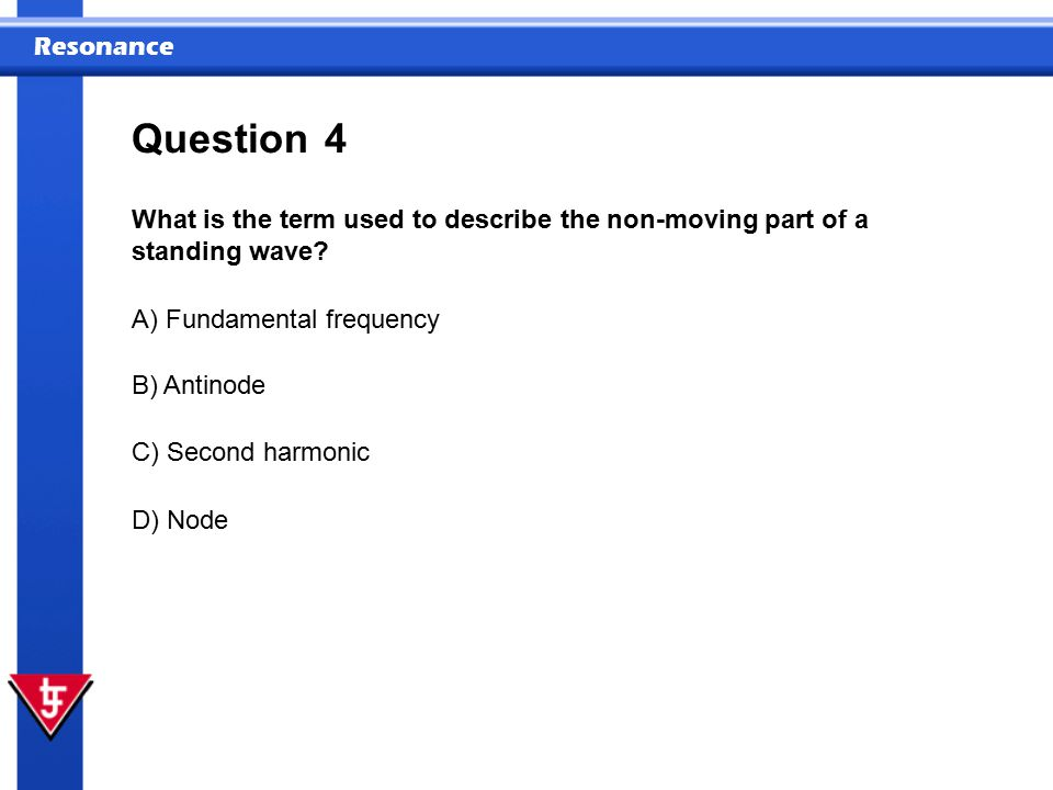 Question 4. What is the term used to describe the non-moving part of a standing wave A) Fundamental frequency.