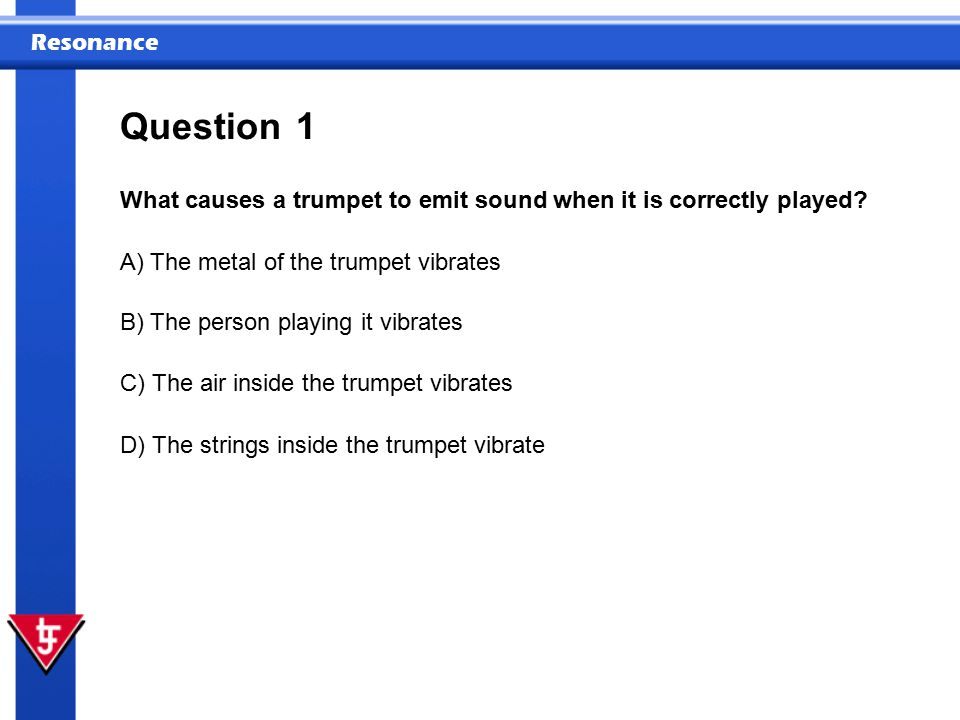 Question 1. What causes a trumpet to emit sound when it is correctly played A) The metal of the trumpet vibrates.