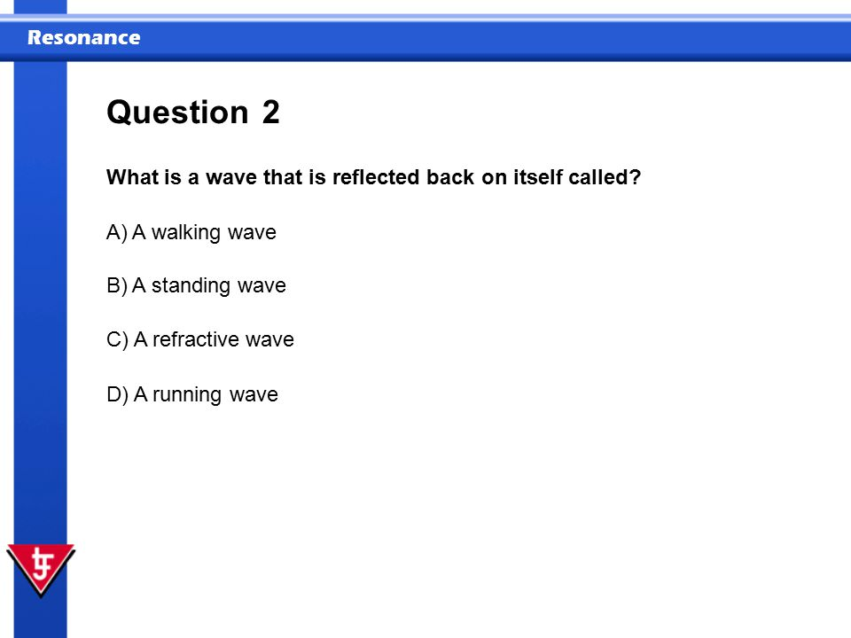 Question 2 What is a wave that is reflected back on itself called