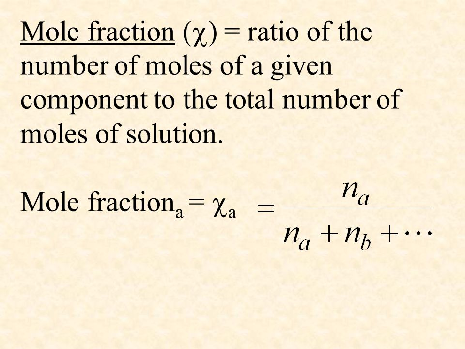 Mole fraction () = ratio of the number of moles of a given component to the total number of moles of solution.