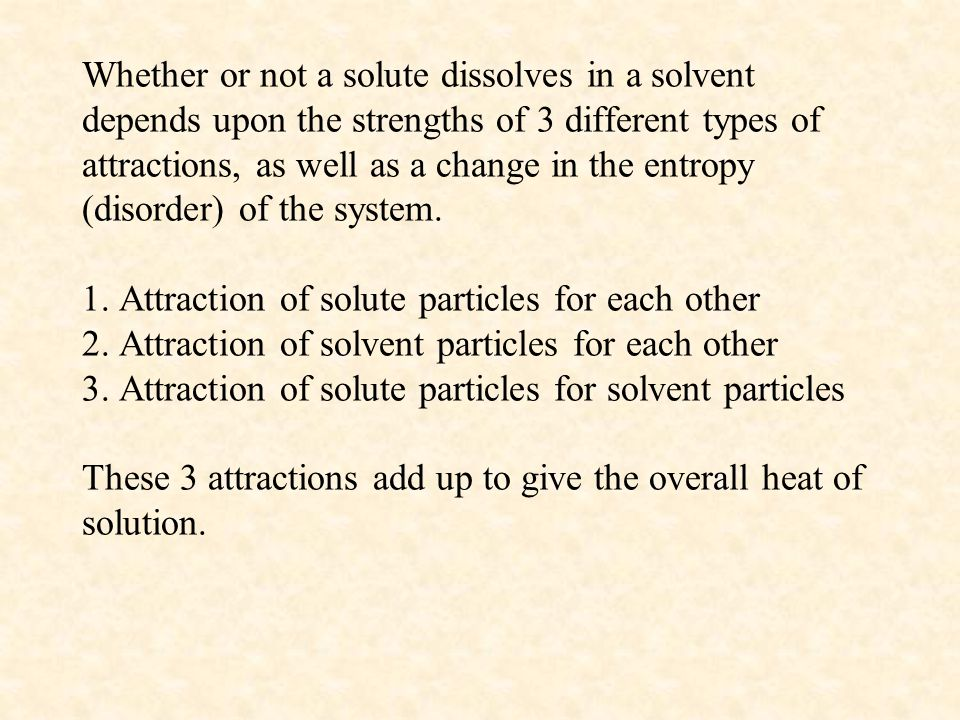Whether or not a solute dissolves in a solvent depends upon the strengths of 3 different types of attractions, as well as a change in the entropy (disorder) of the system.