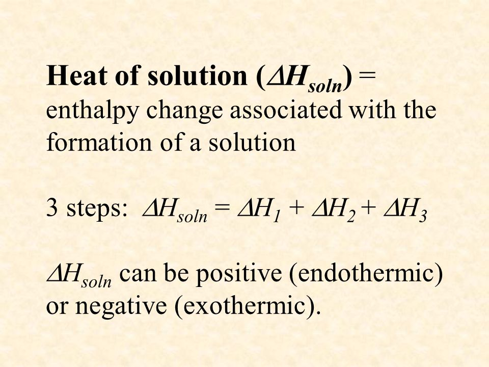 Heat of solution (Hsoln) = enthalpy change associated with the formation of a solution 3 steps: Hsoln = H1 + H2 + H3 Hsoln can be positive (endothermic) or negative (exothermic).