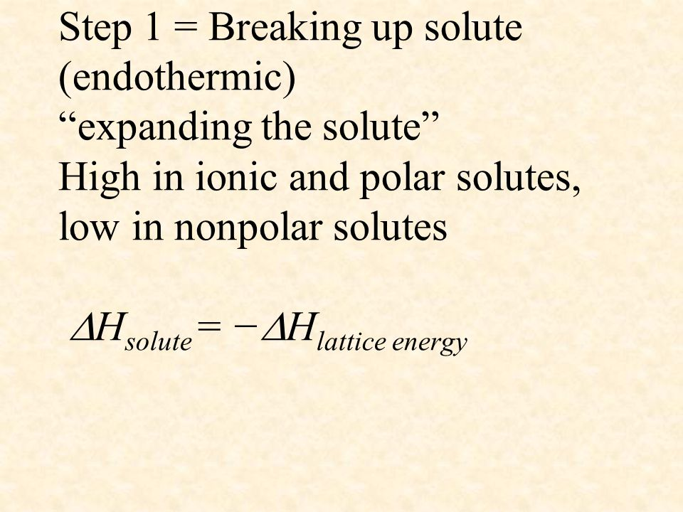 Step 1 = Breaking up solute (endothermic) expanding the solute High in ionic and polar solutes, low in nonpolar solutes Hsolute = −Hlattice energy
