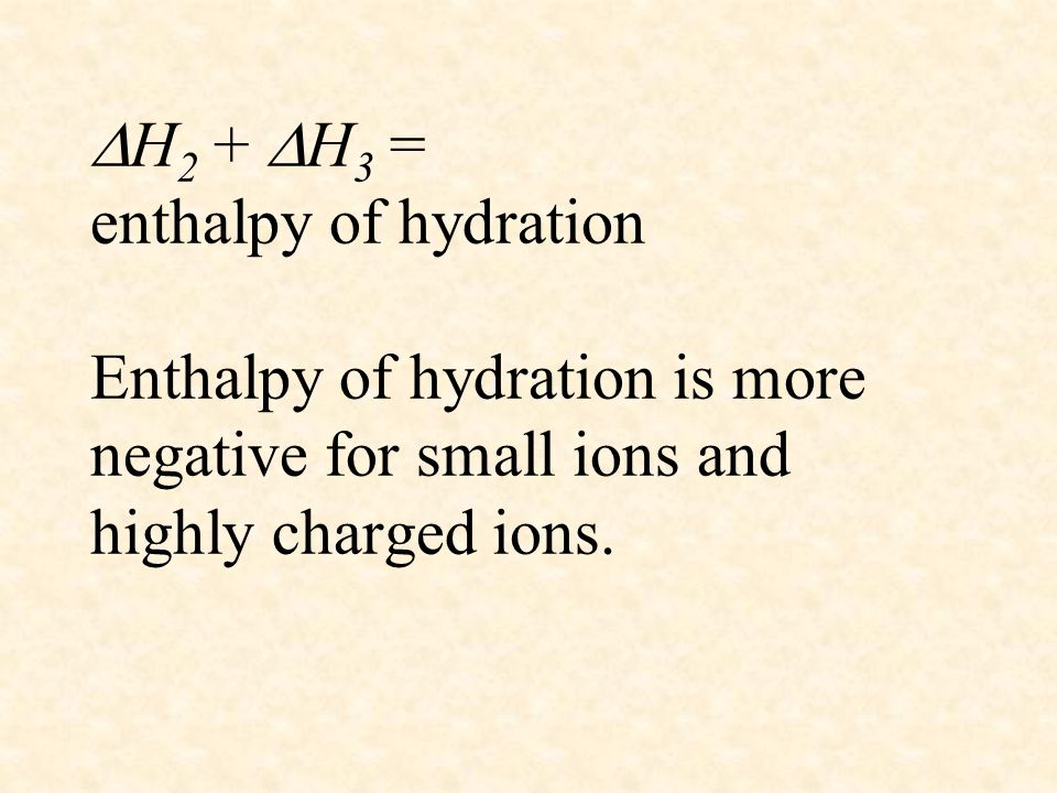 H2 + H3 = enthalpy of hydration Enthalpy of hydration is more negative for small ions and highly charged ions.