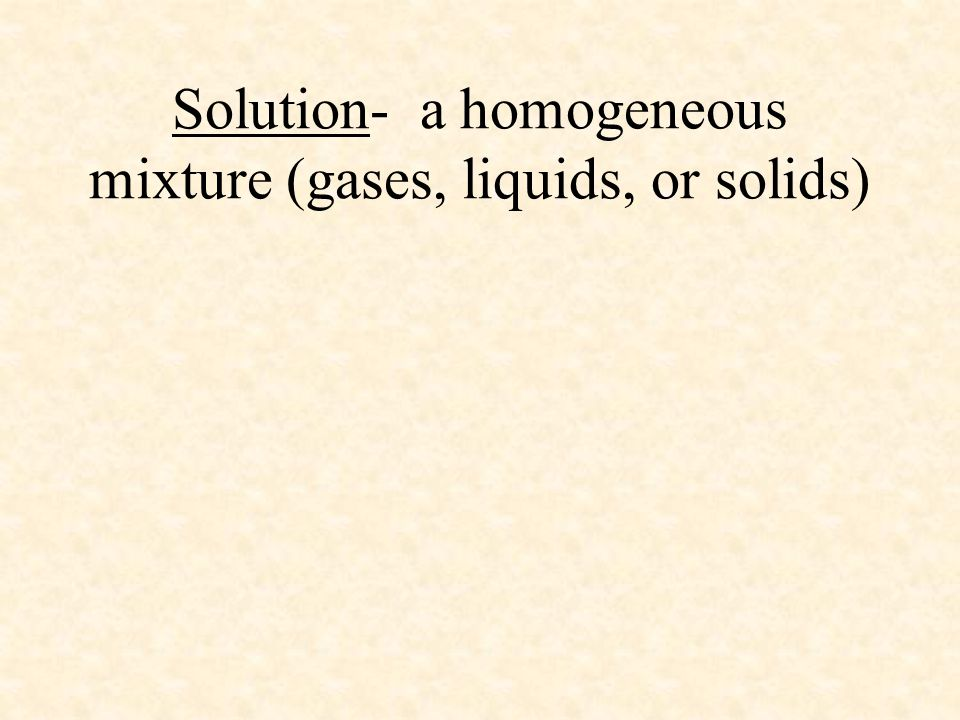 Solution- a homogeneous mixture (gases, liquids, or solids)