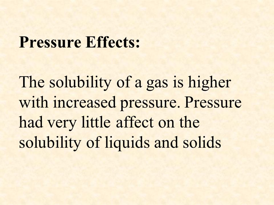 Pressure Effects: The solubility of a gas is higher with increased pressure.