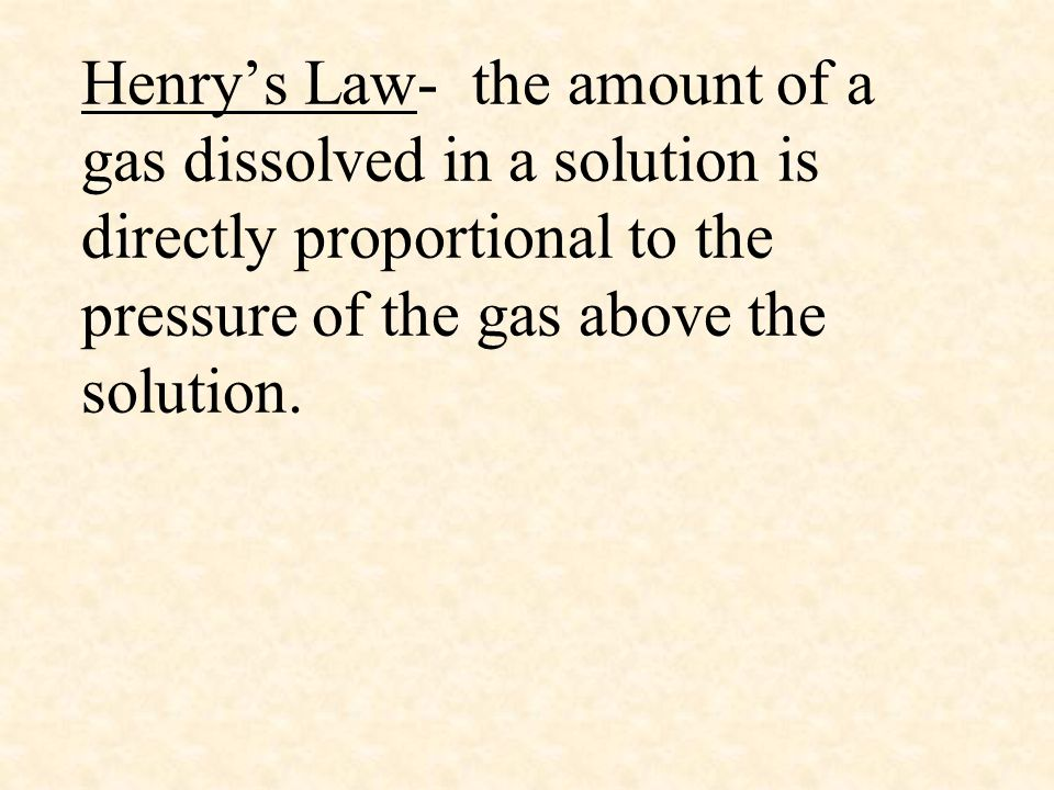 Henry's Law- the amount of a gas dissolved in a solution is directly proportional to the pressure of the gas above the solution.