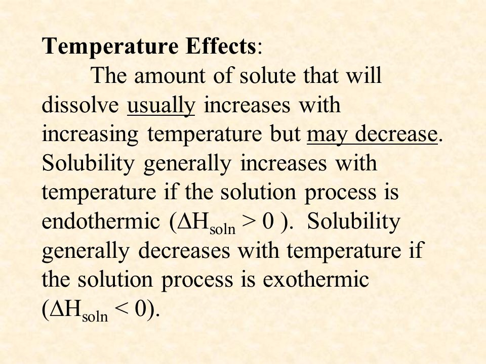Temperature Effects: The amount of solute that will dissolve usually increases with increasing temperature but may decrease.