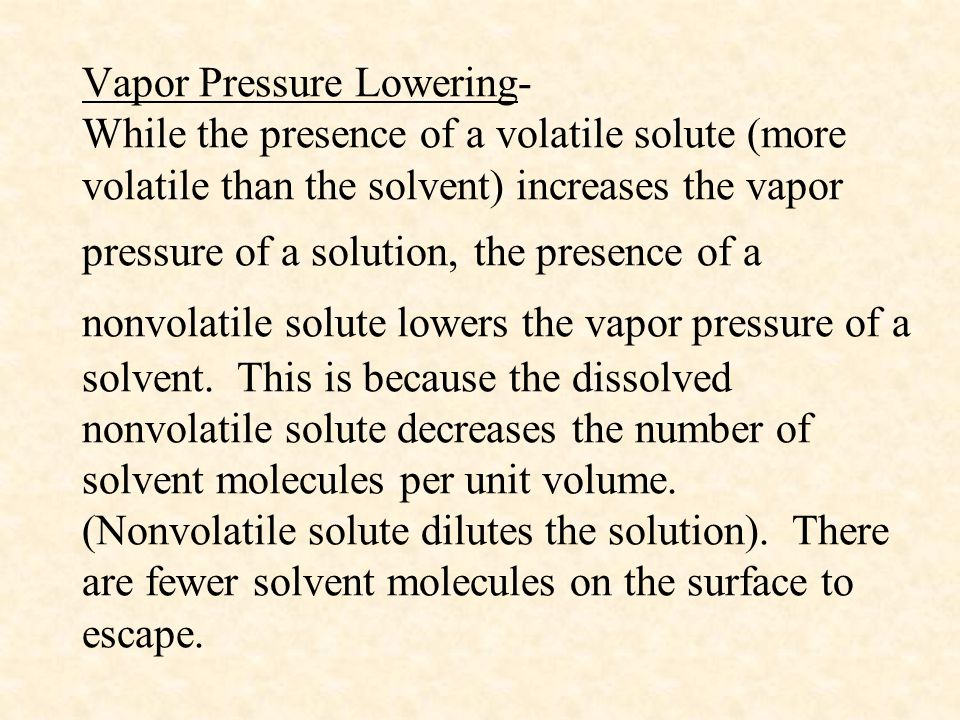 Vapor Pressure Lowering- While the presence of a volatile solute (more volatile than the solvent) increases the vapor pressure of a solution, the presence of a nonvolatile solute lowers the vapor pressure of a solvent.