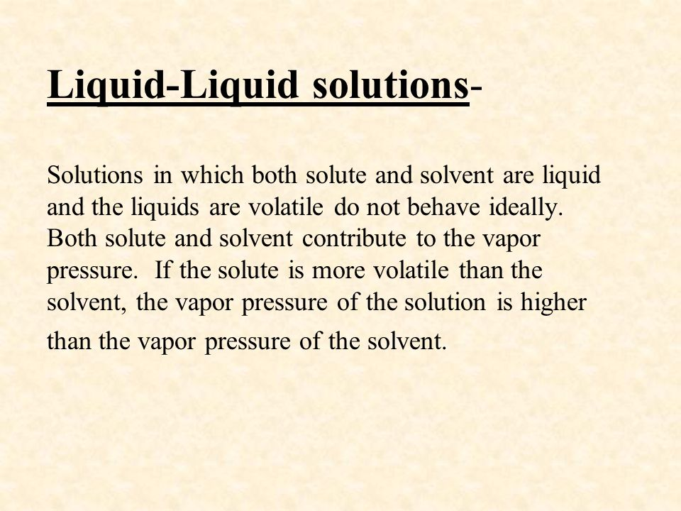 Liquid-Liquid solutions- Solutions in which both solute and solvent are liquid and the liquids are volatile do not behave ideally.