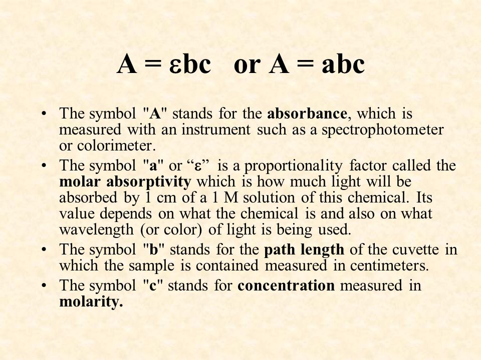 A = bc or A = abc The symbol A stands for the absorbance, which is measured with an instrument such as a spectrophotometer or colorimeter.