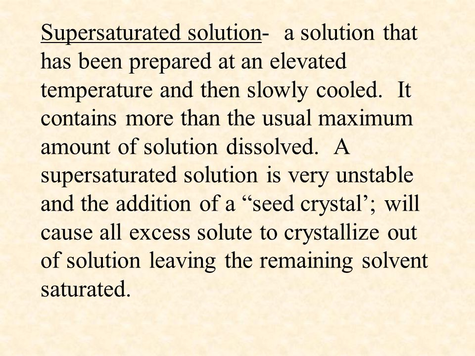 Supersaturated solution- a solution that has been prepared at an elevated temperature and then slowly cooled.