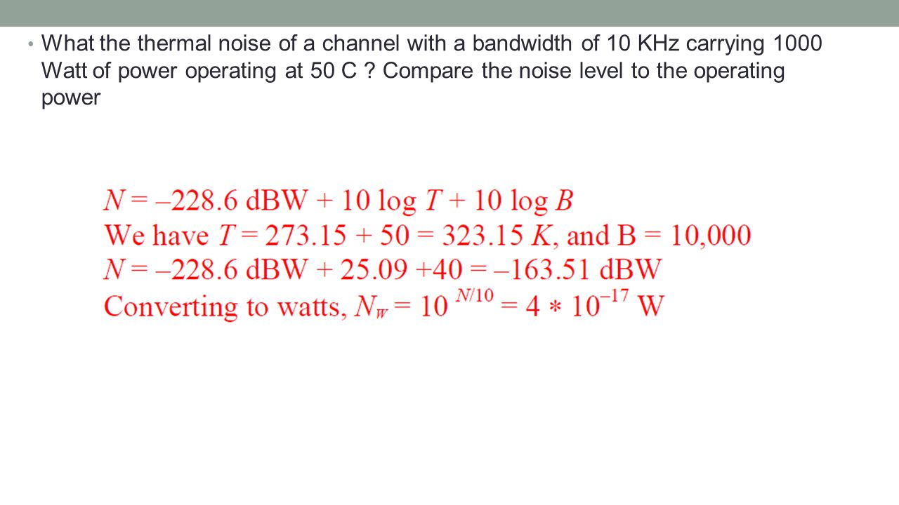 What the thermal noise of a channel with a bandwidth of 10 KHz carrying 1000 Watt of power operating at 50 C .