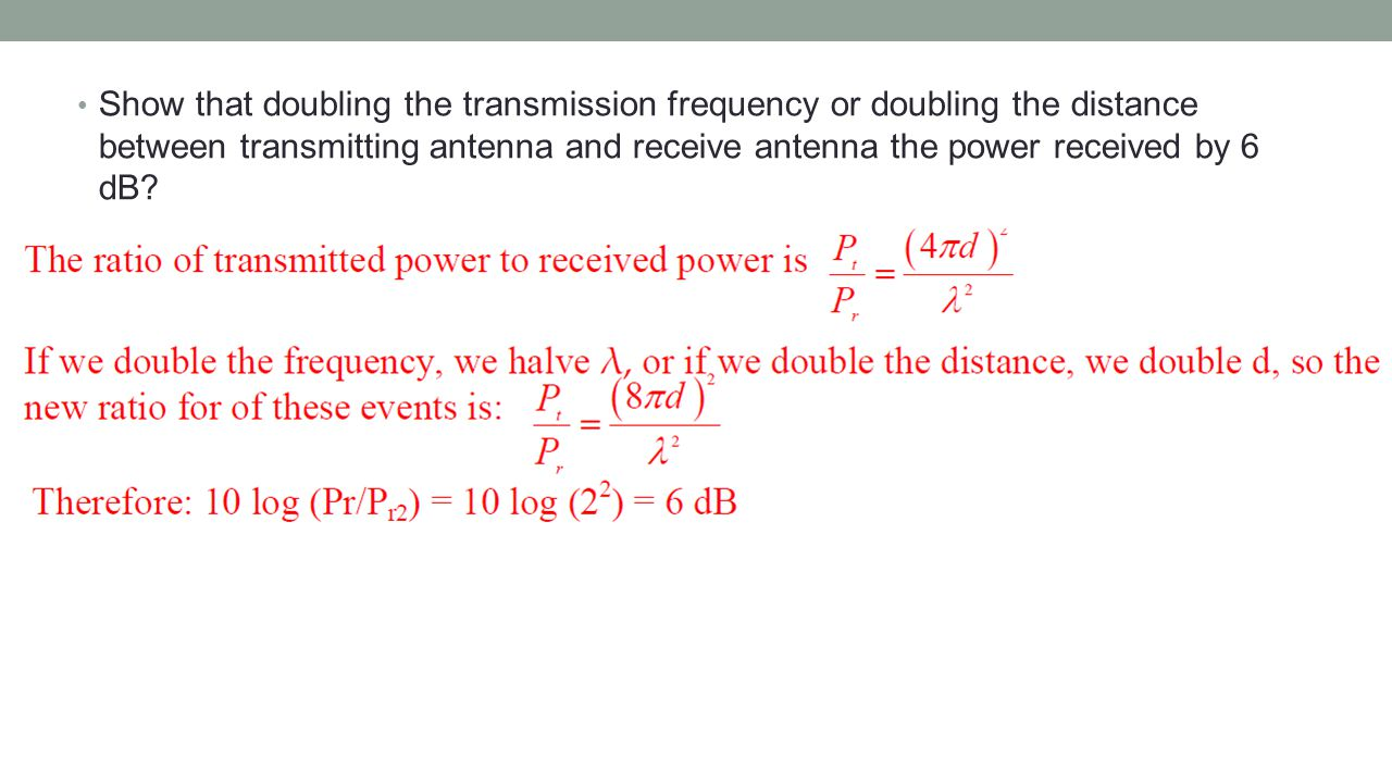 Show that doubling the transmission frequency or doubling the distance between transmitting antenna and receive antenna the power received by 6 dB