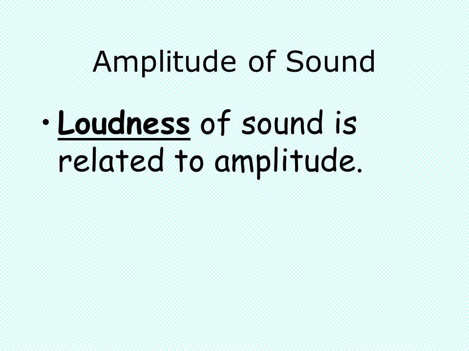 Loudness of sound is related to amplitude.