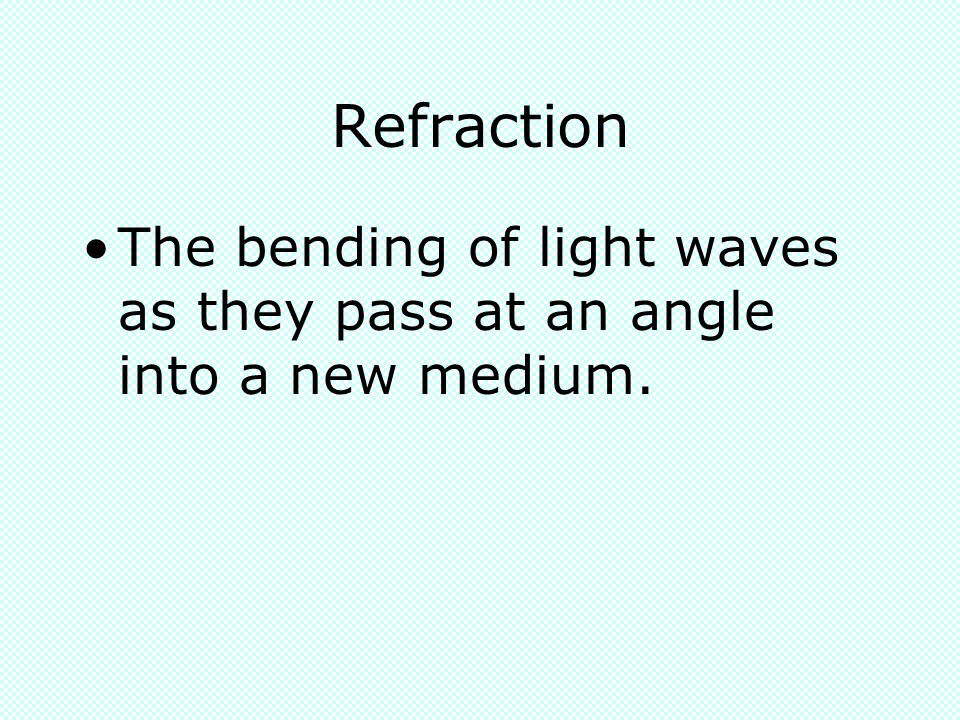 Refraction The bending of light waves as they pass at an angle into a new medium.