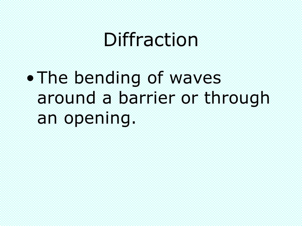 Diffraction The bending of waves around a barrier or through an opening.