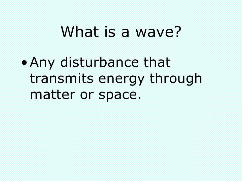 What is a wave Any disturbance that transmits energy through matter or space.