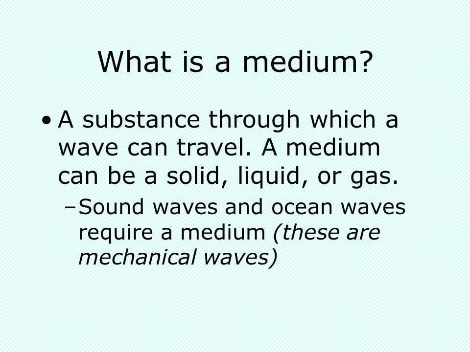 What is a medium A substance through which a wave can travel. A medium can be a solid, liquid, or gas.