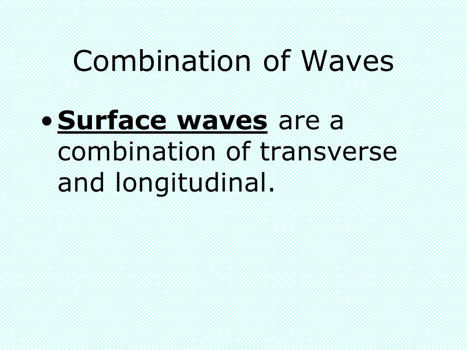 Combination of Waves Surface waves are a combination of transverse and longitudinal.