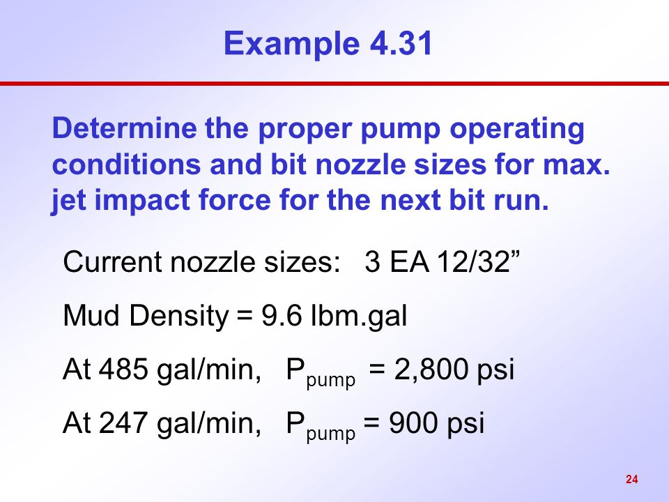 Example 4.31 Determine the proper pump operating conditions and bit nozzle sizes for max. jet impact force for the next bit run.