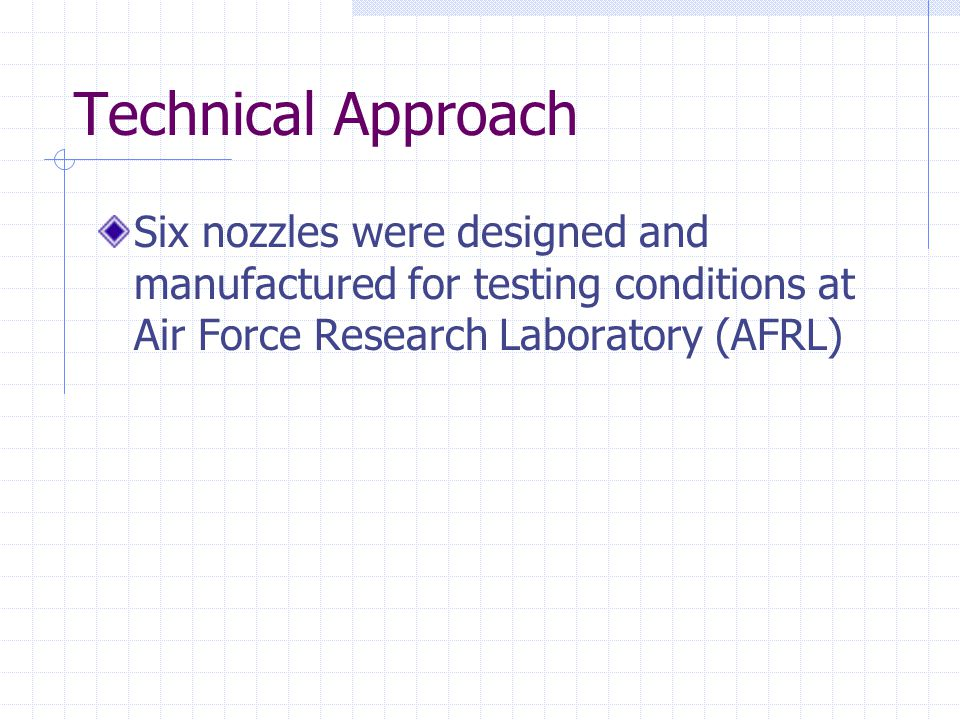 Technical Approach Six nozzles were designed and manufactured for testing conditions at Air Force Research Laboratory (AFRL)