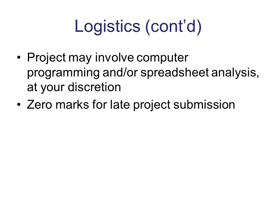 Logistics (cont'd) Project may involve computer programming and/or spreadsheet analysis, at your discretion.