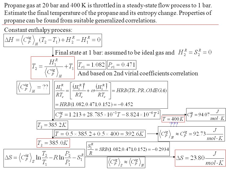Propane gas at 20 bar and 400 K is throttled in a steady-state flow process to 1 bar. Estimate the final temperature of the propane and its entropy change. Properties of propane can be found from suitable generalized correlations.