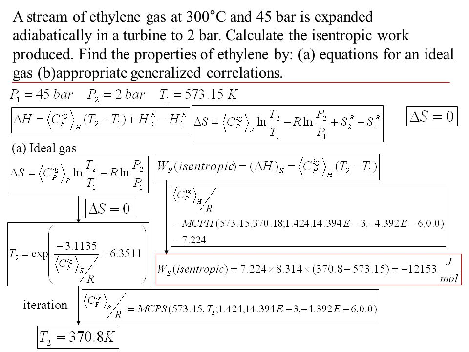 A stream of ethylene gas at 300°C and 45 bar is expanded adiabatically in a turbine to 2 bar. Calculate the isentropic work produced. Find the properties of ethylene by: (a) equations for an ideal gas (b)appropriate generalized correlations.