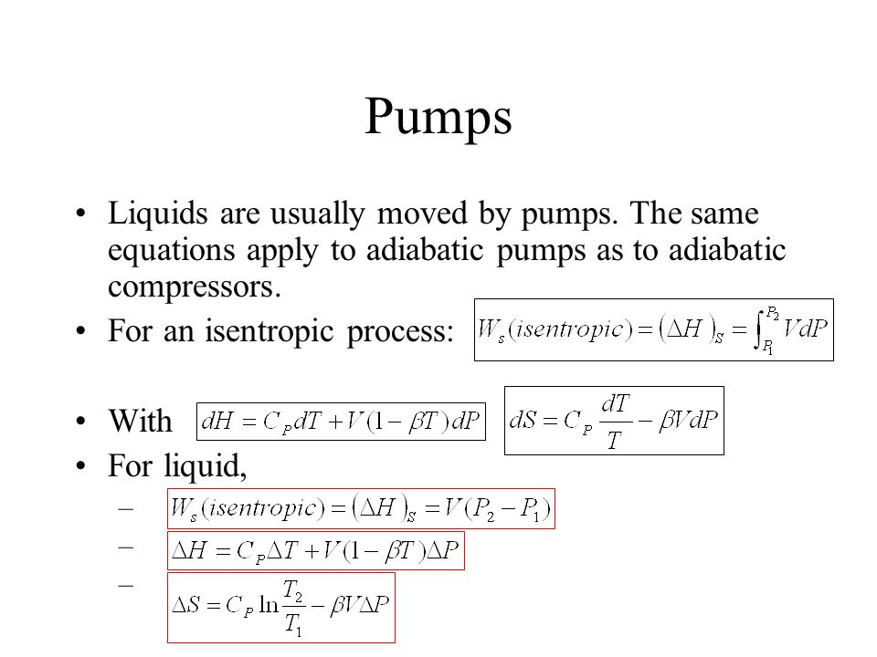 Pumps Liquids are usually moved by pumps. The same equations apply to adiabatic pumps as to adiabatic compressors.