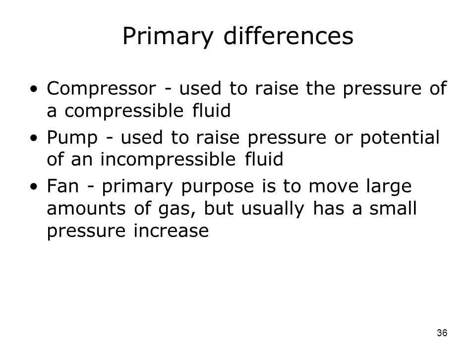 Primary differences Compressor - used to raise the pressure of a compressible fluid.