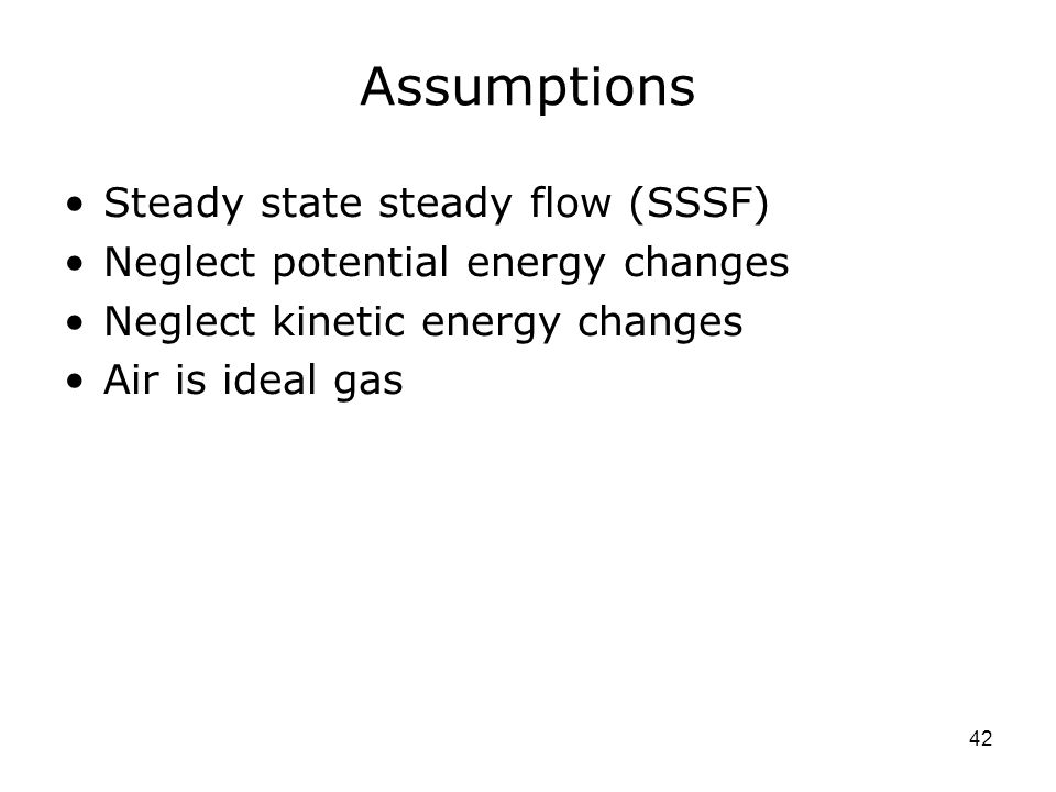 Assumptions Steady state steady flow (SSSF)