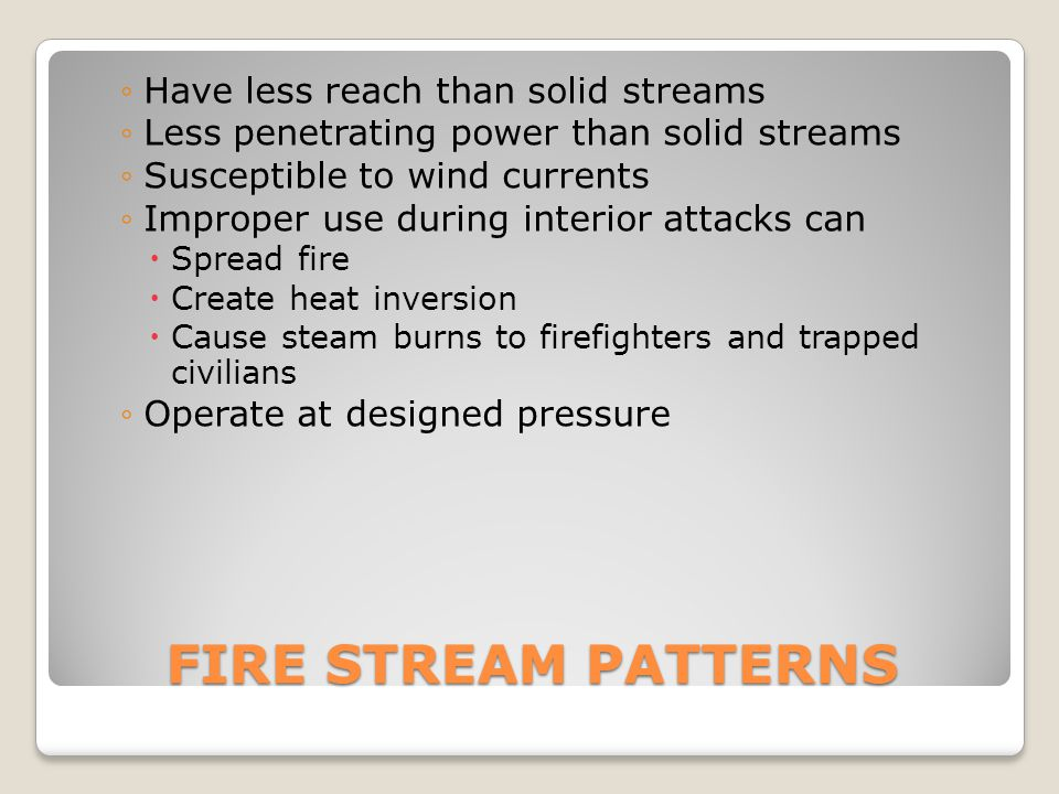 FIRE STREAM PATTERNS Have less reach than solid streams