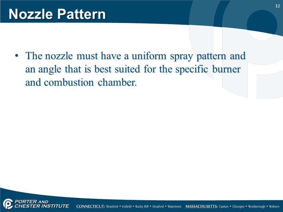 Nozzle Pattern The nozzle must have a uniform spray pattern and an angle that is best suited for the specific burner and combustion chamber.